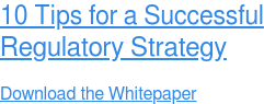 10 Tips for a Successful Regulatory Strategy  Download the Whitepaper